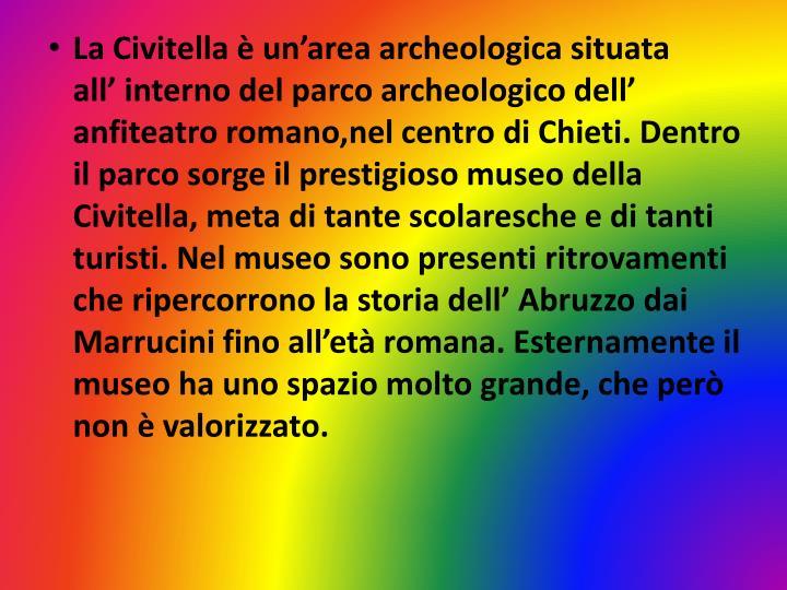 La Civitella è un'area archeologica situata      all' interno del parco archeologico dell' anfiteatro romano,nel centro di Chieti. Dentro il parco sorge il prestigioso museo della Civitella, meta di tante scolaresche e di tanti turisti. Nel museo sono presenti ritrovamenti che ripercorrono la storia dell' Abruzzo dai