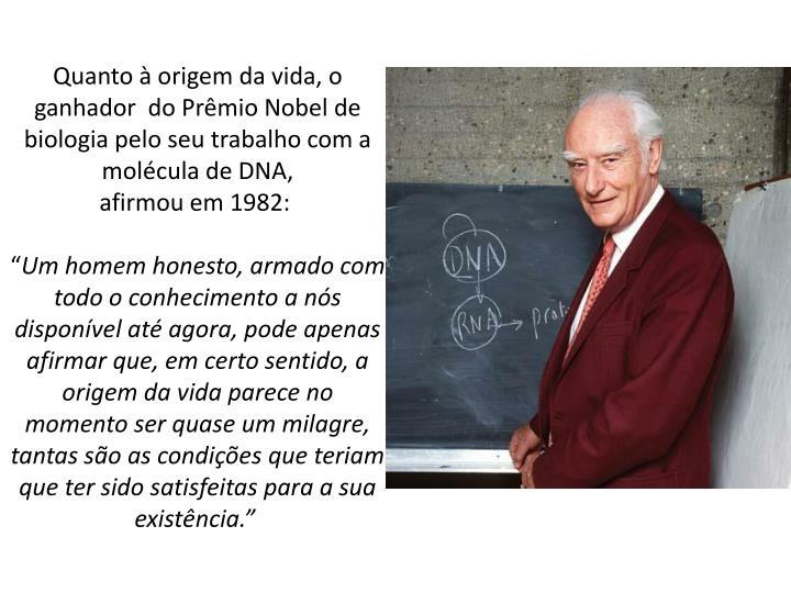 Quanto à origem da vida, o ganhador  do Prêmio Nobel de biologia pelo seu trabalho com a molécula de DNA,                            afirmou em 1982: