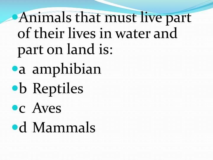 Animals that must live part of their lives in water and part on land is: