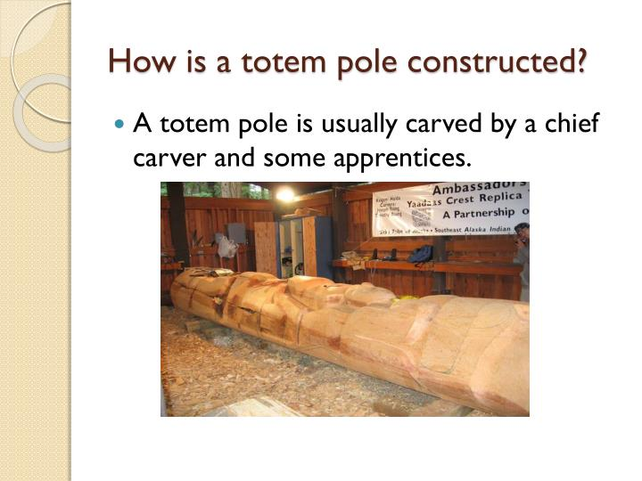 How is a totem pole constructed?