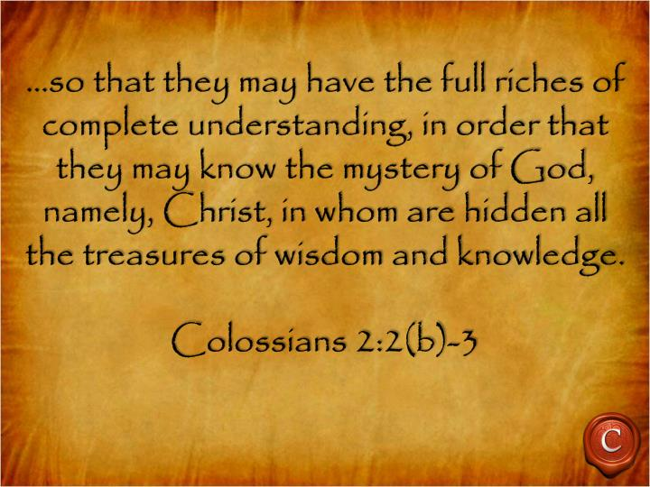 …so that they may have the full riches of complete understanding, in order that they may know the mystery of God, namely, Christ, in whom are hidden all the treasures of wisdom and knowledge.