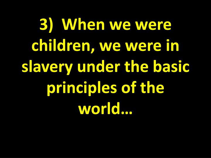 3)  When we were children, we were in slavery under the basic principles of the world…