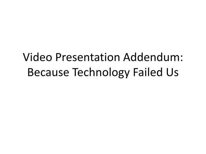 Video presentation addendum because technology failed us