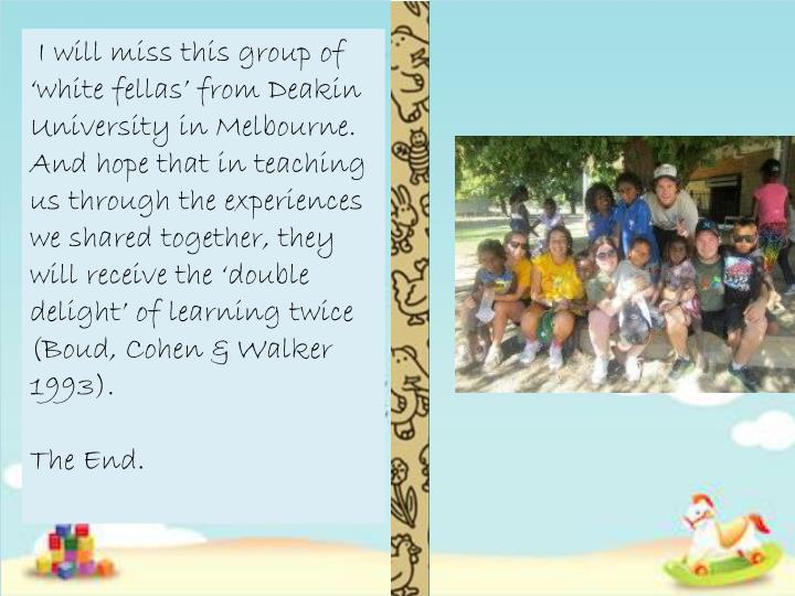 I will miss this group of 'white fellas' from Deakin University in Melbourne. And hope that in teaching us through the experiences we shared together, they will receive the 'double delight' of learning twice (Boud, Cohen & Walker 1993).