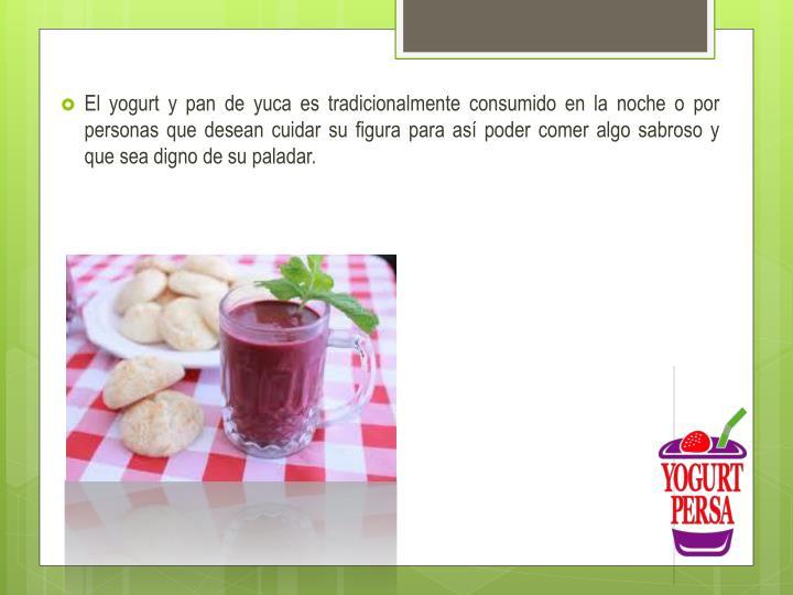 El yogurt y pan de yuca es tradicionalmente consumido en la noche o por personas que desean cuidar su figura para así poder comer algo sabroso y que sea digno de su paladar.