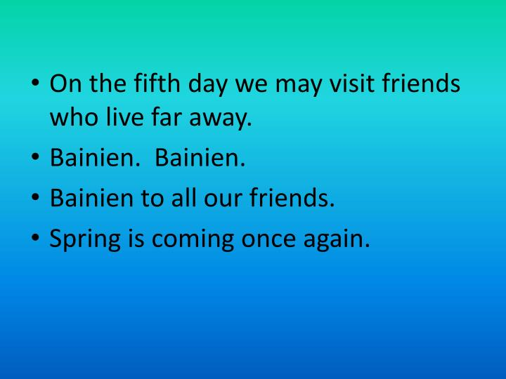 On the fifth day we may visit friends who live far away.