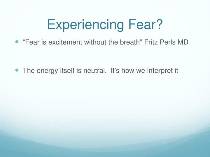 Experiencing Fear?