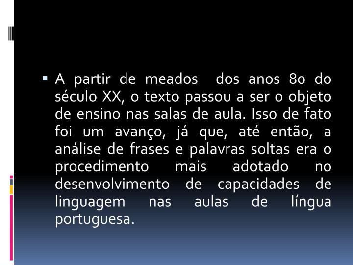 A partir de meados  dos anos 80 do século XX, o texto passou a ser o objeto de ensino nas salas de aula. Isso de fato foi um avanço, já que, até então, a  análise de frases e palavras soltas era o procedimento mais adotado no desenvolvimento de capacidades de linguagem nas aulas de língua portuguesa.