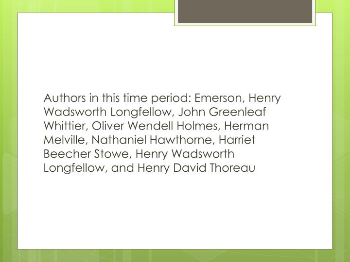 Authors in this time period: Emerson, Henry Wadsworth Longfellow, John Greenleaf Whittier, Oliver Wendell Holmes, Herman Melville, Nathaniel Hawthorne, Harriet Beecher Stowe, Henry Wadsworth Longfellow, and Henry David Thoreau