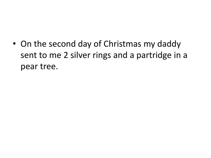 On the second day of Christmas my daddy sent to me 2 silver rings and a partridge in a pear tree.