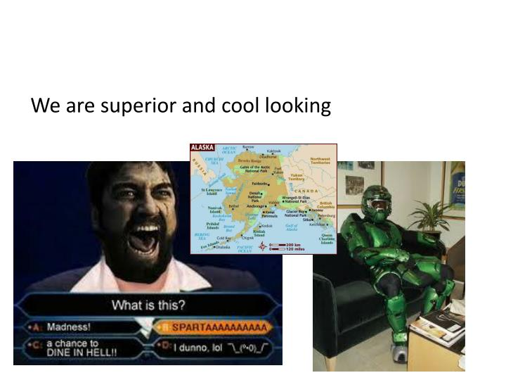 We are superior and cool looking