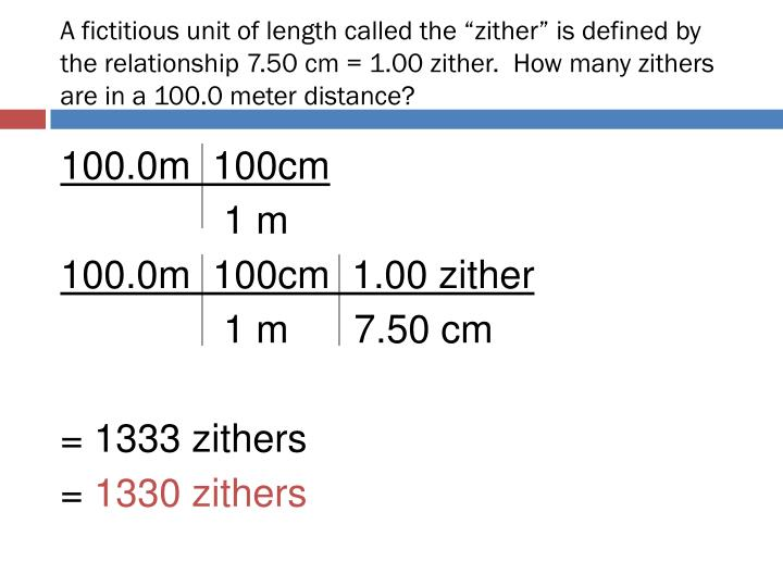 "A fictitious unit of length called the ""zither"" is defined by the relationship 7.50 cm = 1.00 zither.  How many zithers are in a 100.0 meter distance?"