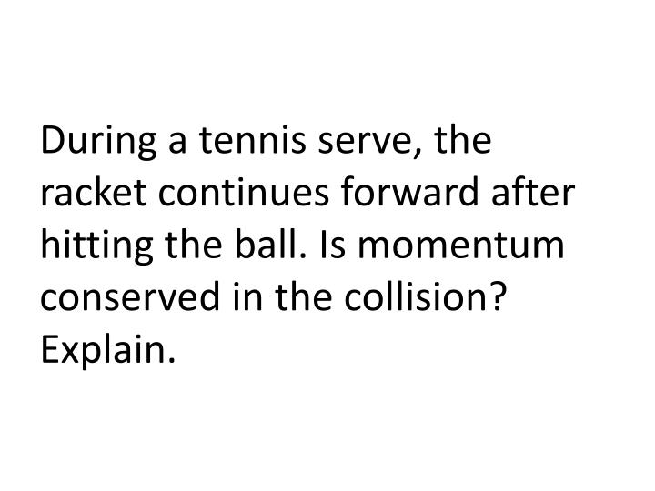 During a tennis serve, the racket continues forward after hitting the ball. Is momentum conserved in the collision? Explain.