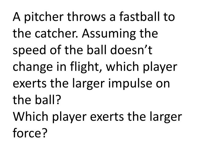 A pitcher throws a fastball to the catcher. Assuming the speed of the ball doesn't change in flight, which player exerts the larger impulse on the ball?