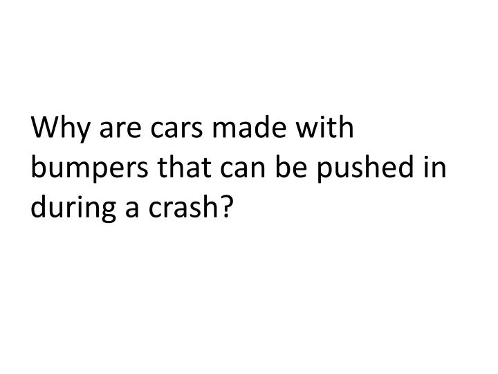 Why are cars made with bumpers that can be pushed in during a crash?