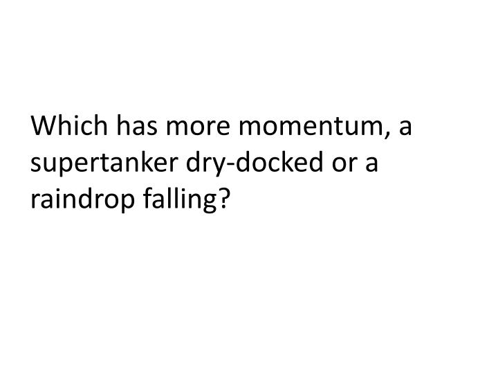 Which has more momentum, a supertanker dry-docked or a raindrop falling?