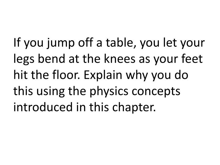 If you jump off a table, you let your legs bend at the knees as your feet hit the floor. Explain why you do this using the physics concepts introduced in this chapter.
