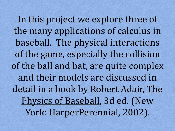 In this project we explore three of the many applications of calculus in baseball.  The physical int...