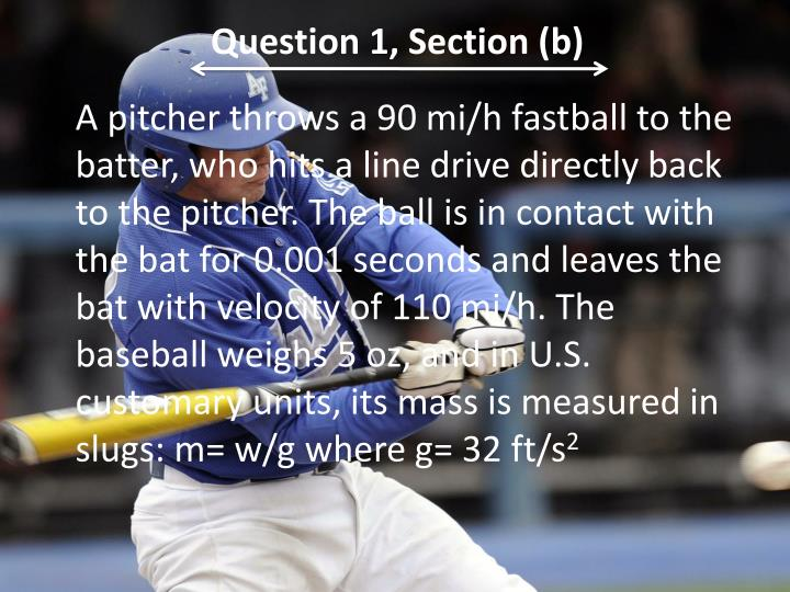 A pitcher throws a 90 mi/h fastball to the batter, who hits a line drive directly back to the pitcher. The ball is in contact with the bat for 0.001 seconds and leaves the bat with velocity of 110 mi/h. The baseball weighs 5 oz, and in U.S. customary units, its mass is measured in slugs: m= w/g where g= 32 ft/s