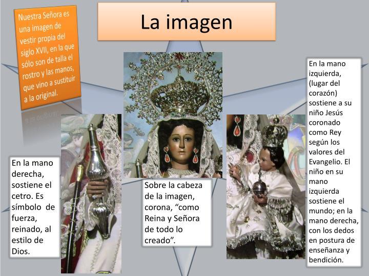 Nuestra Señora es una imagen de vestir propia del siglo XVII, en la que sólo son de talla el rostro y las manos, que vino a sustituir a la original.