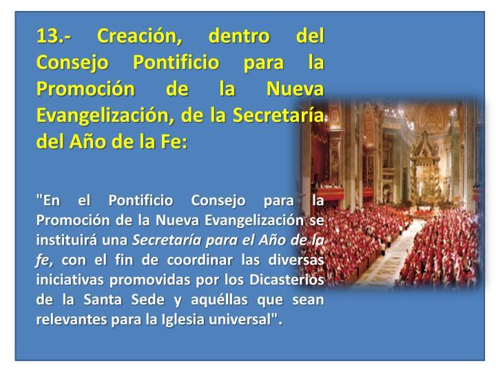 13.- Creación, dentro del Consejo Pontificio para la Promoción de la Nueva Evangelización, de la Secretaría del Año de la Fe: