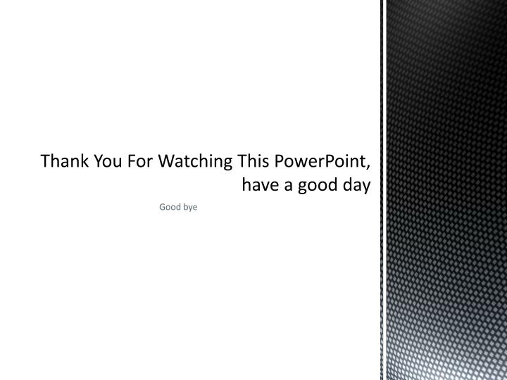 Thank You For Watching This PowerPoint, have a good day