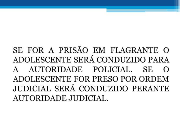 SE FOR A PRISO EM FLAGRANTE O ADOLESCENTE SER CONDUZIDO PARA A AUTORIDADE POLICIAL. SE O ADOLESCENTE FOR PRESO POR ORDEM JUDICIAL SER CONDUZIDO PERANTE AUTORIDADE JUDICIAL.