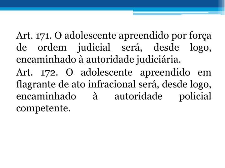 Art. 171. O adolescente apreendido por fora de ordem judicial ser, desde logo, encaminhado  autoridade judiciria.