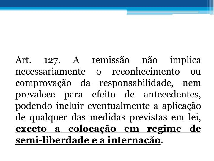 Art. 127. A remisso no implica necessariamente o reconhecimento ou comprovao da responsabilidade, nem prevalece para efeito de antecedentes, podendo incluir eventualmente a aplicao de qualquer das medidas previstas em lei,