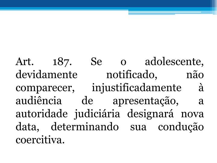 Art. 187. Se o adolescente, devidamente notificado, no comparecer, injustificadamente  audincia de apresentao, a autoridade judiciria designar nova data, determinando sua conduo coercitiva.