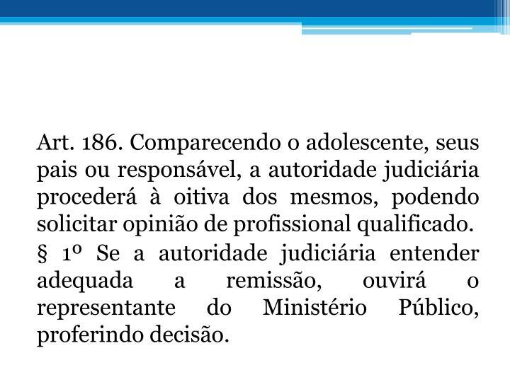 Art. 186. Comparecendo o adolescente, seus pais ou responsvel, a autoridade judiciria proceder  oitiva dos mesmos, podendo solicitar opinio de profissional qualificado.