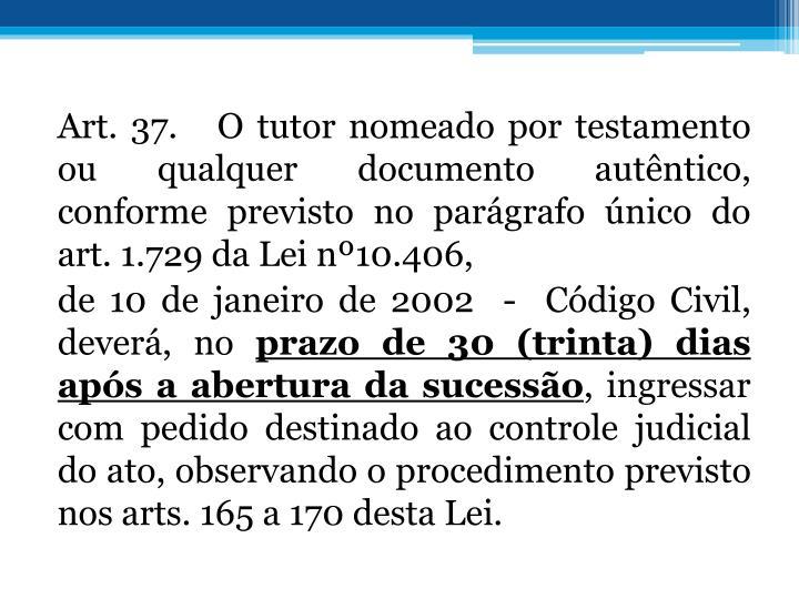 Art. 37.   O tutor nomeado por testamento ou qualquer documento
