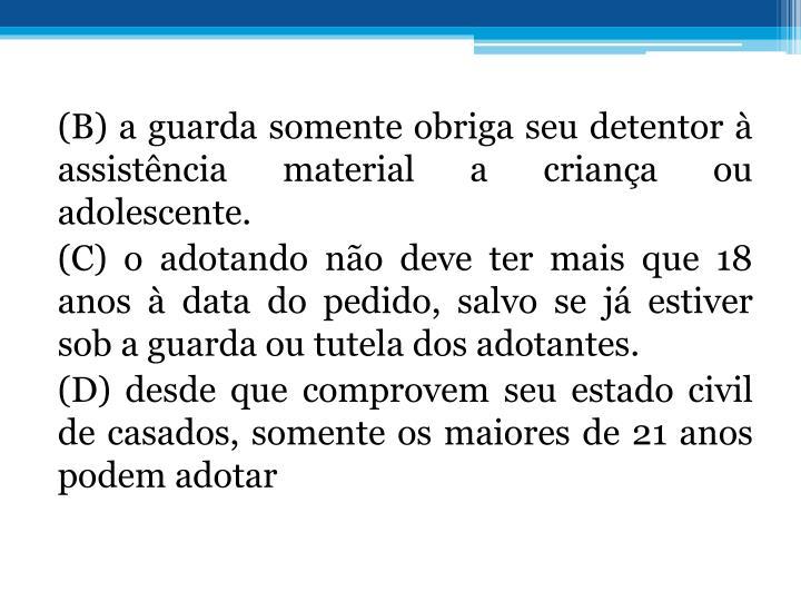 (B) a guarda somente obriga seu detentor  assistncia material