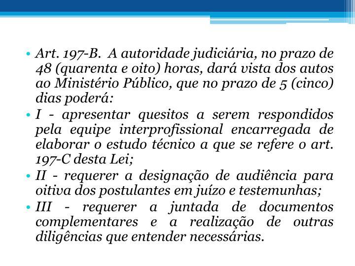 Art. 197-B. A autoridade judiciria, no prazo de 48 (quarenta e oito) horas, dar vista dos autos ao Ministrio Pblico, que no prazo de 5 (cinco) dias poder: