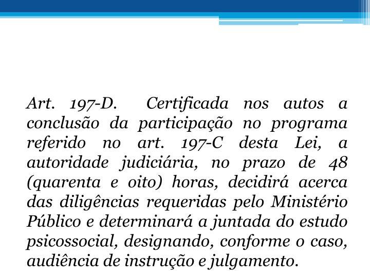 Art. 197-D. Certificada nos autos a concluso da participao no programa referido no art. 197-C desta Lei, a autoridade judiciria, no prazo de 48 (quarenta e oito) horas, decidir acerca das diligncias requeridas pelo Ministrio Pblico e determinar a juntada do estudo psicossocial, designando, conforme o caso, audincia de instruo e julgamento.