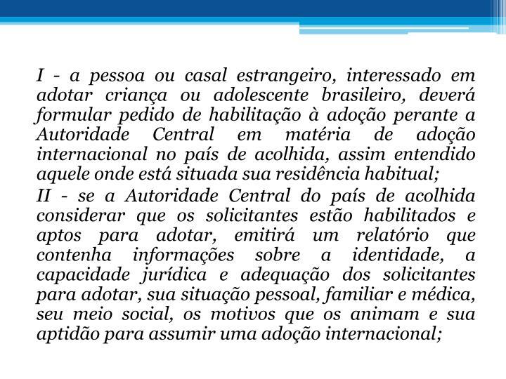 I - a pessoa ou casal estrangeiro, interessado em adotar criana ou adolescente brasileiro, dever formular pedido de habilitao  adoo perante a Autoridade Central em matria de adoo internacional no pas de acolhida, assim entendido aquele onde est situada sua residncia habitual