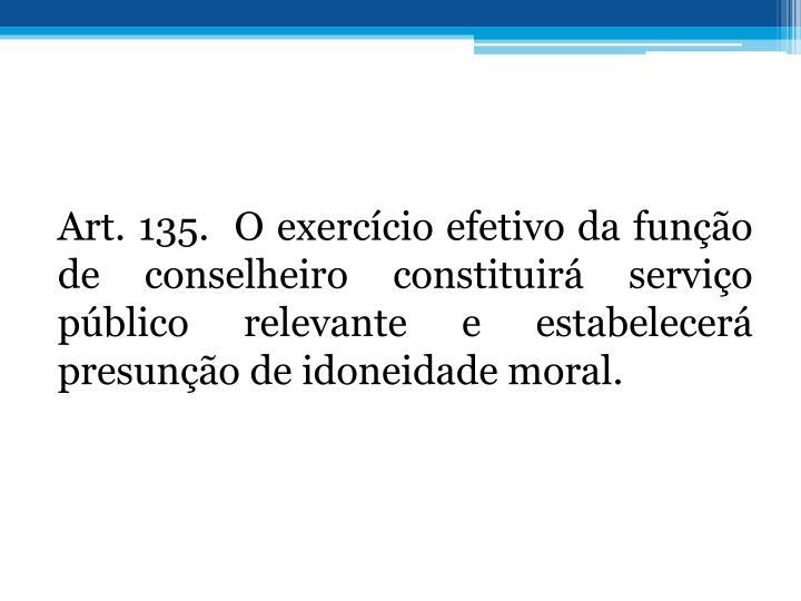 Art. 135. O exerccio efetivo da funo de conselheiro constituir servio pblico relevante e