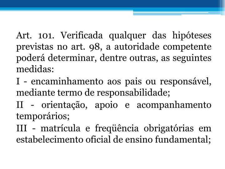 Art. 101. Verificada qualquer das hipteses previstas no art. 98, a autoridade competente poder determinar, dentre outras, as seguintes medidas:
