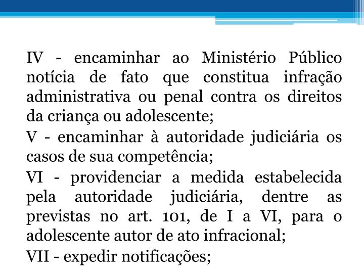 IV - encaminhar ao Ministrio Pblico notcia de fato que constitua infrao administrativa ou penal contra os direitos da criana ou adolescente;