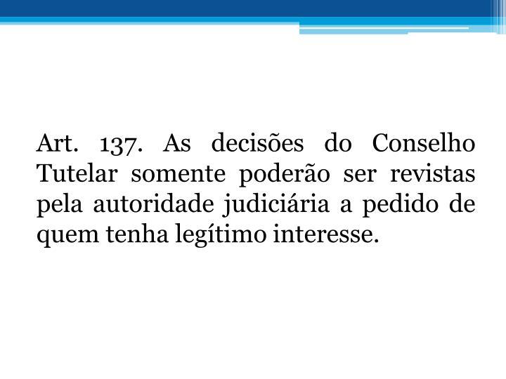 Art. 137. As decises do Conselho Tutelar somente podero ser revistas pela autoridade judiciria a pedido de quem tenha legtimo interesse.
