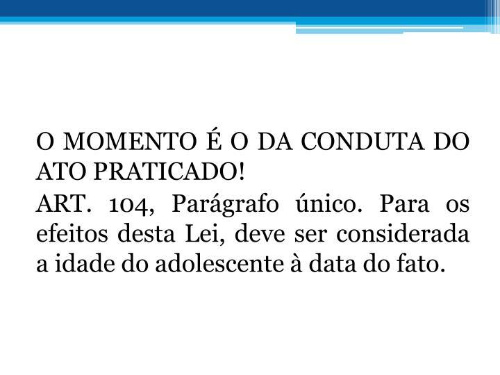 O MOMENTO  O DA CONDUTA DO ATO PRATICADO!