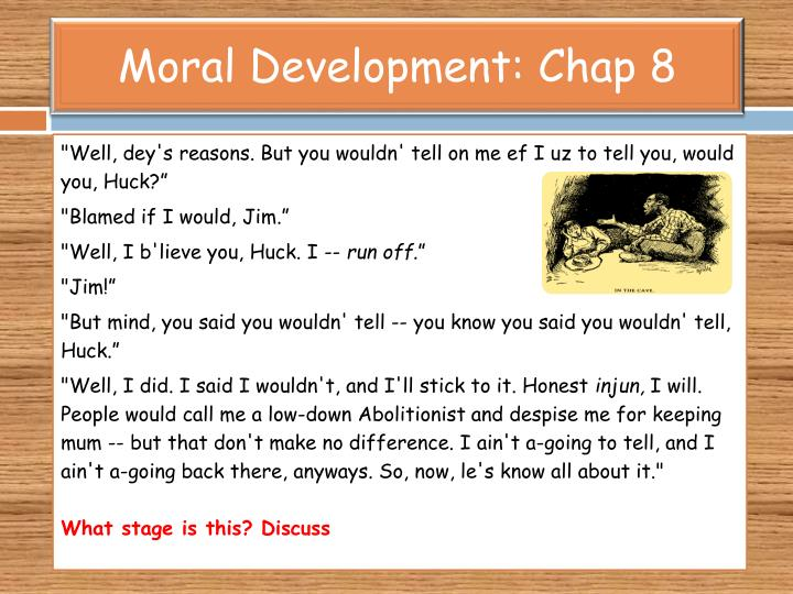 the moral development and dilemmas of huckleberry finn Get an answer for 'how does huck's having a moral dilemma about jim and his   and find homework help for other the adventures of huckleberry finn questions  at  finally, jim and huck develop a deep friendship and jim is loving and.