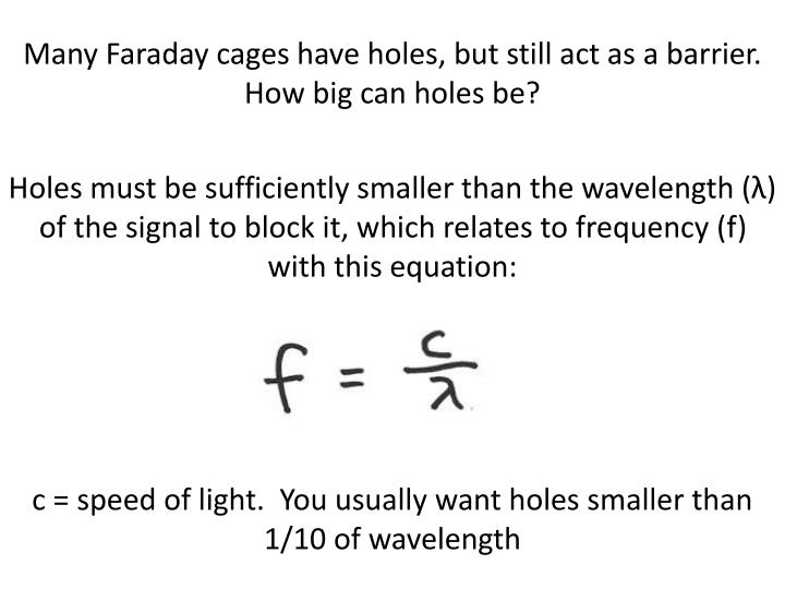 Many Faraday cages have holes, but still act as a barrier.  How big can holes be?