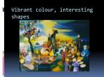 vibrant colour interesting shapes