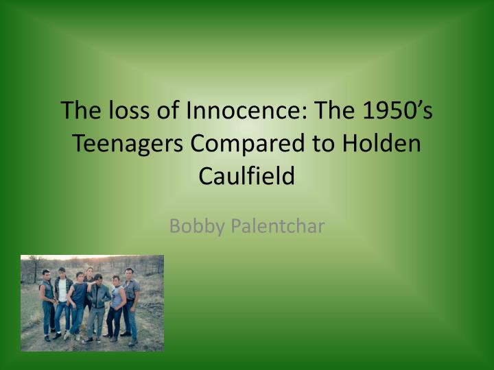 The loss of innocence the 1950 s teenagers compared to holden caulfield