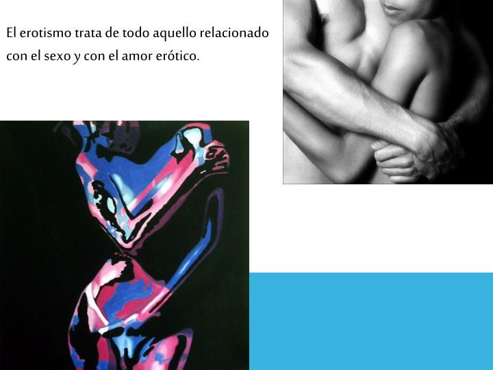 El erotismo trata de todo aquello relacionado con el sexo y con el amor