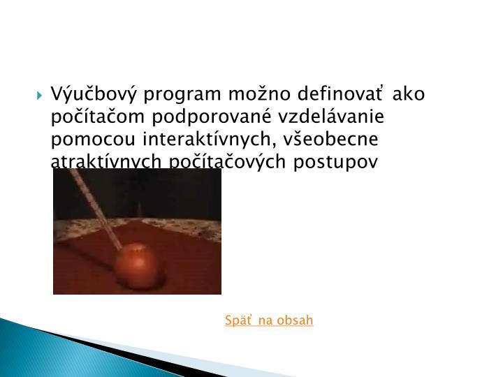 Výučbový program možno definovať ako počítačom podporované vzdelávanie pomocou interaktívnych, všeobecne atraktívnych počítačových postupov