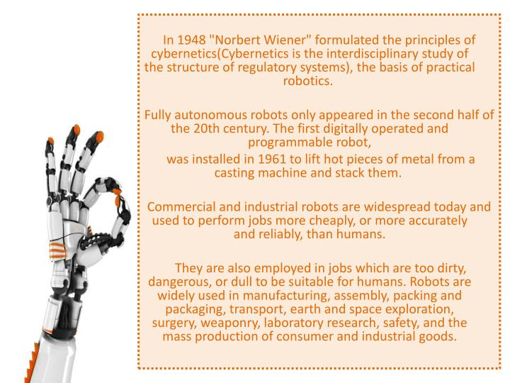 "In 1948 ""Norbert Wiener"" formulated the principles of cybernetics(Cybernetics is the interdisciplinary study of the structure of regulatory systems), the basis of practical robotics."