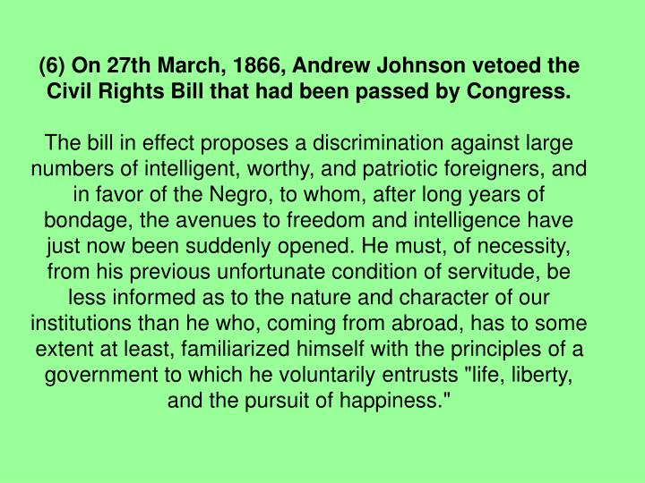 (6) On 27th March, 1866, Andrew Johnson vetoed the Civil Rights Bill that had been passed by Congress.