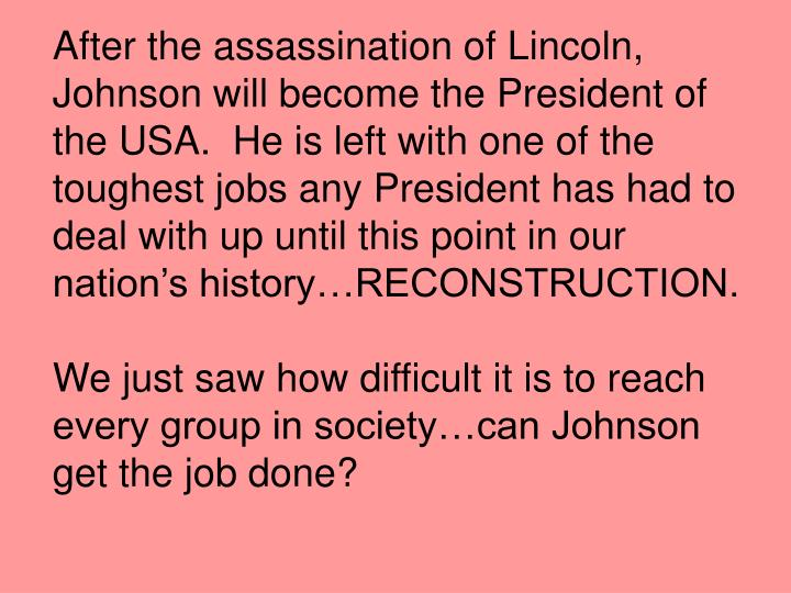 After the assassination of Lincoln, Johnson will become the President of the USA.  He is left with one of the toughest jobs any President has had to deal with up until this point in our nation's history…RECONSTRUCTION.